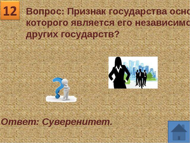 Вопрос: Признак государства основой которого является его независимость от др...