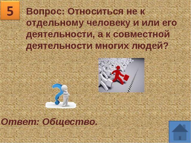 Вопрос: Относиться не к отдельному человеку и или его деятельности, а к совме...