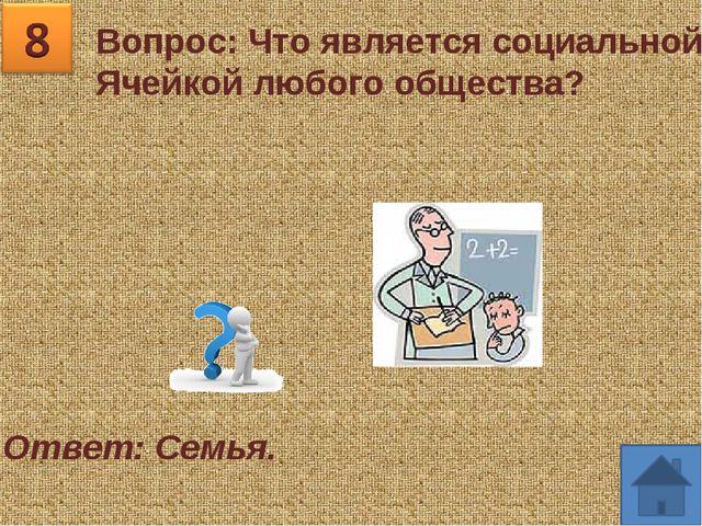 Вопрос: Что является социальной Ячейкой любого общества? Ответ: Семья.
