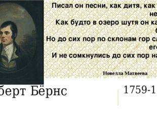 Роберт Бёрнс 1759-1796 Писал он песни, как дитя, как будто не писал, Как будт