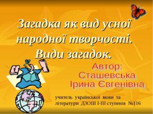 Загадка як вид усної народної творчості. Види загадок. учитель української мо