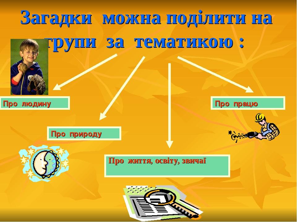 Загадки можна поділити на групи за тематикою : Про життя, освіту, звичаї Про...