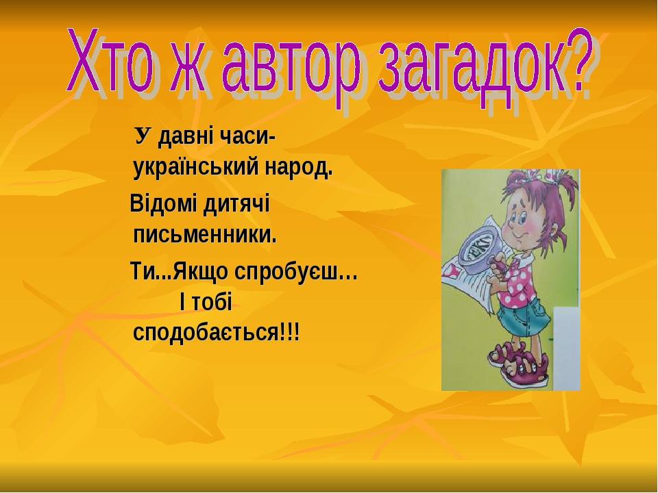 У давні часи- український народ. Відомі дитячі письменники. Ти...Якщо спробу...
