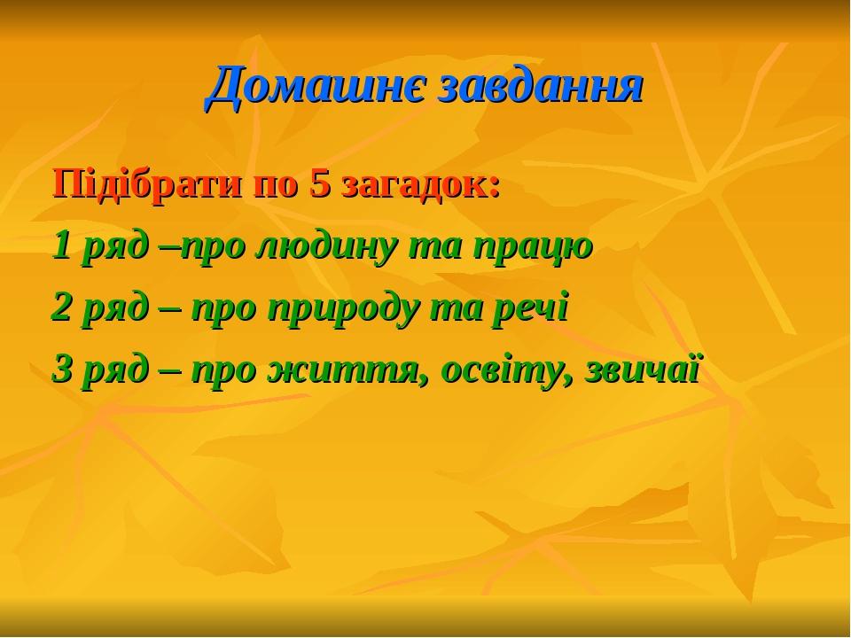 Домашнє завдання Підібрати по 5 загадок: 1 ряд –про людину та працю 2 ряд – п...