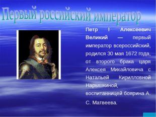Петр I Алексеевич Великий — первый император всероссийский, родился 30 мая 16