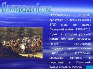 ПОЛТАВСКАЯ БИТВА, сражение 27 июня (8 июля) 1709 года, во время Северной войн