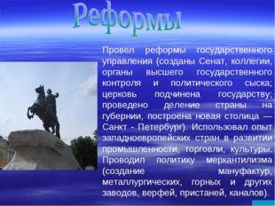 Провел реформы государственного управления (созданы Сенат, коллегии, органы в