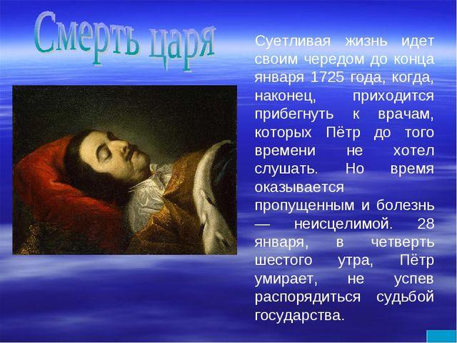 Суетливая жизнь идет своим чередом до конца января 1725 года, когда, наконец,...