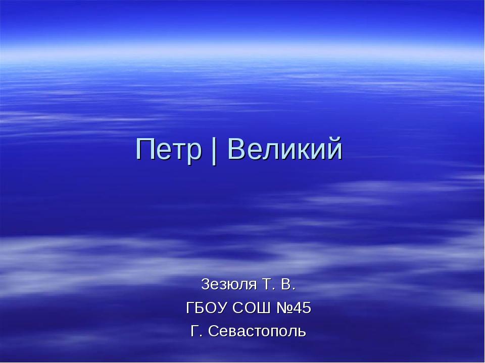Петр | Великий Зезюля Т. В. ГБОУ СОШ №45 Г. Севастополь