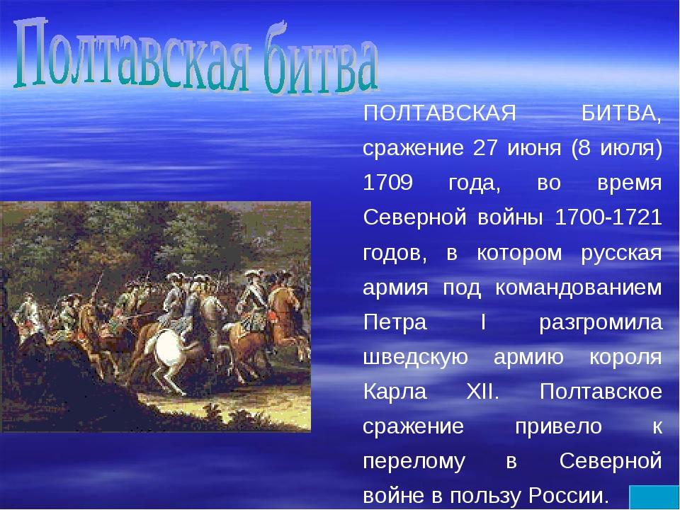 ПОЛТАВСКАЯ БИТВА, сражение 27 июня (8 июля) 1709 года, во время Северной войн...