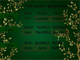 Составить формулы 1 ряд 2 ряд 3 ряд Ca(OH)2 CaCl2 MgO Mg(NO3)2 K2O KOH Na2O N