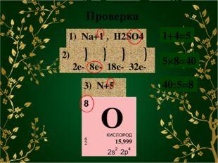 Проверка 1) Na+1 , H2SO4 3) N+5 1+4=5 5×8=40 40:5=8 2) 2e- 8e- 18e- 32e-