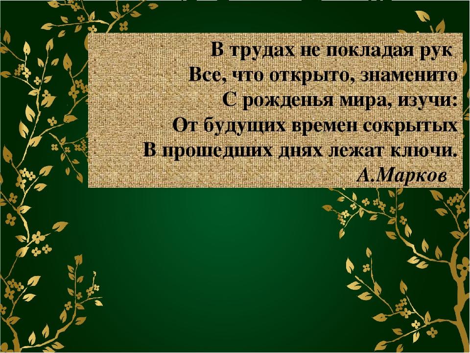 В трудах не покладая рук Все, что открыто, знаменито С рожденья мира, изучи:...