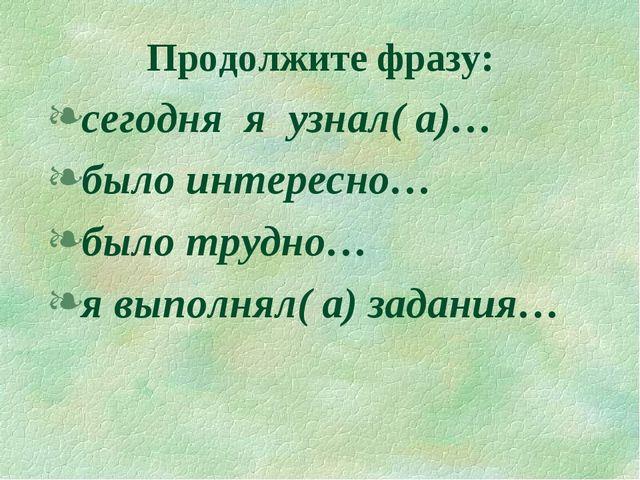 Продолжите фразу: сегодня я узнал( а)… было интересно… было трудно… я выполня...