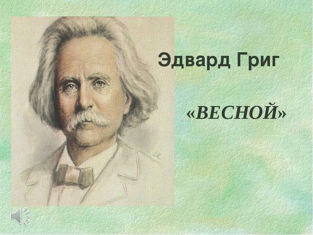 Эдвард Григ «ВЕСНОЙ»