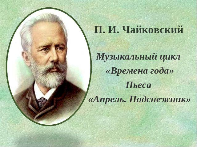 П. И. Чайковский Музыкальный цикл «Времена года» Пьеса «Апрель. Подснежник»