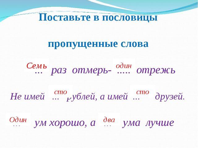 Поставьте в пословицы пропущенные слова ... раз отмерь- ..... отрежь Не имей...