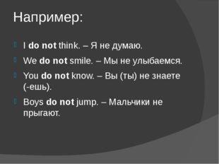 Например: Ido notthink. – Я не думаю. Wedo notsmile. – Мы не улыбаемся. Y