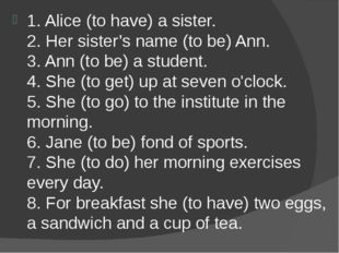 1. Alice (to have) a sister. 2. Her sister's name (to be) Ann. 3. Ann (to be)