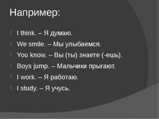 Например: I think. – Я думаю. We smile. – Мы улыбаемся. You know. – Вы (ты) з