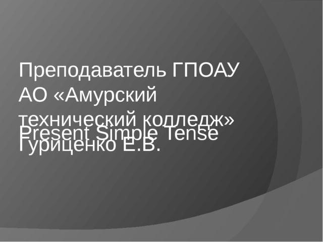 Present Simple Tense Преподаватель ГПОАУ АО «Амурский технический колледж» Гу...