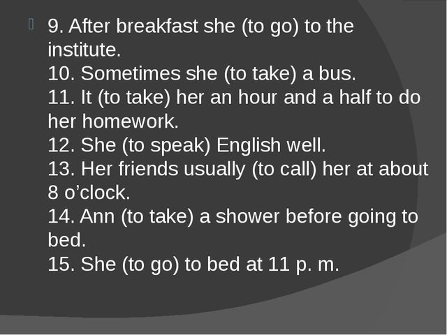 9. After breakfast she (to go) to the institute. 10. Sometimes she (to take)...