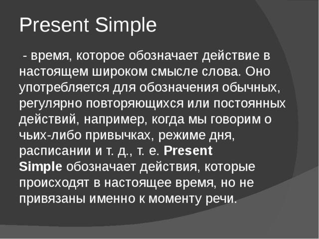 Present Simple - время, которое обозначает действие в настоящем широком смысл...