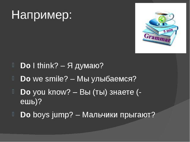 Например: DoI think? – Я думаю? Dowe smile? – Мы улыбаемся? Doyou know? –...