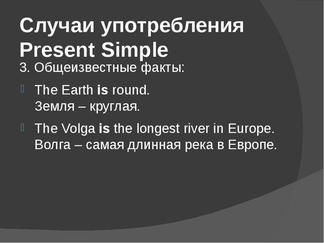 Случаи употребления Present Simple 3. Общеизвестные факты: The Earthisround...