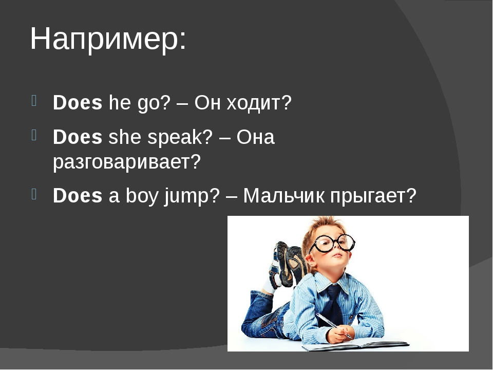 Например: Doeshe go? – Он ходит? Doesshe speak? – Она разговаривает? Doesa...