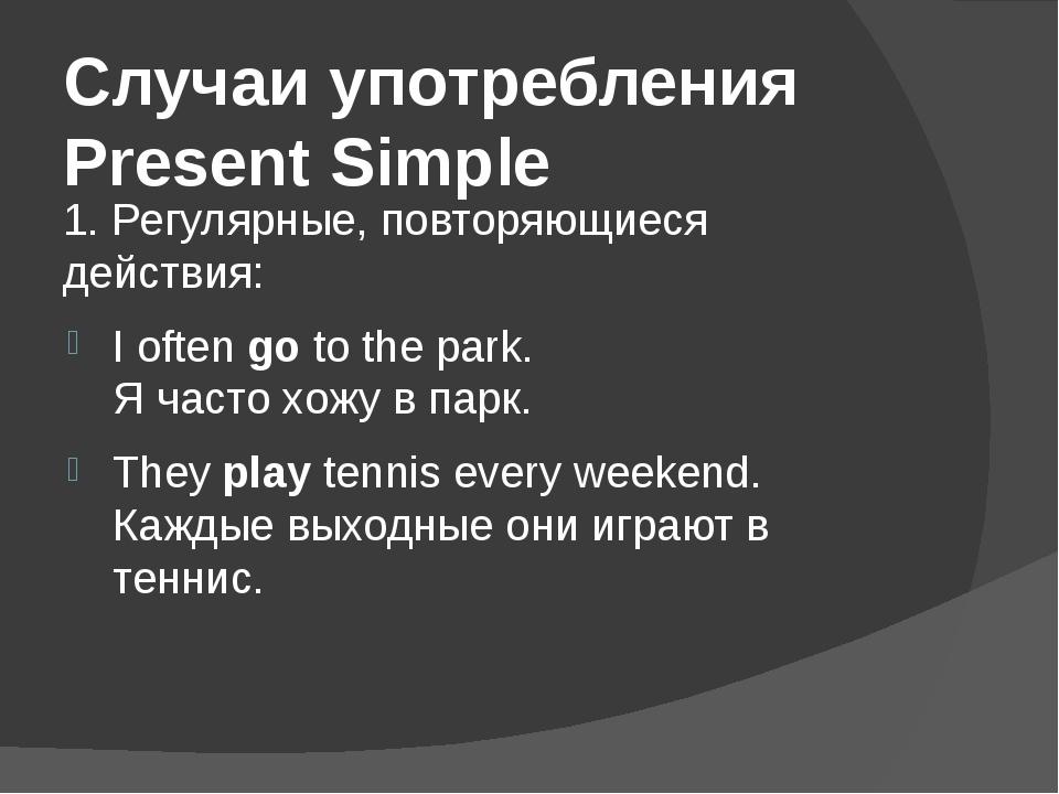Случаи употребления Present Simple 1. Регулярные, повторяющиеся действия: I o...