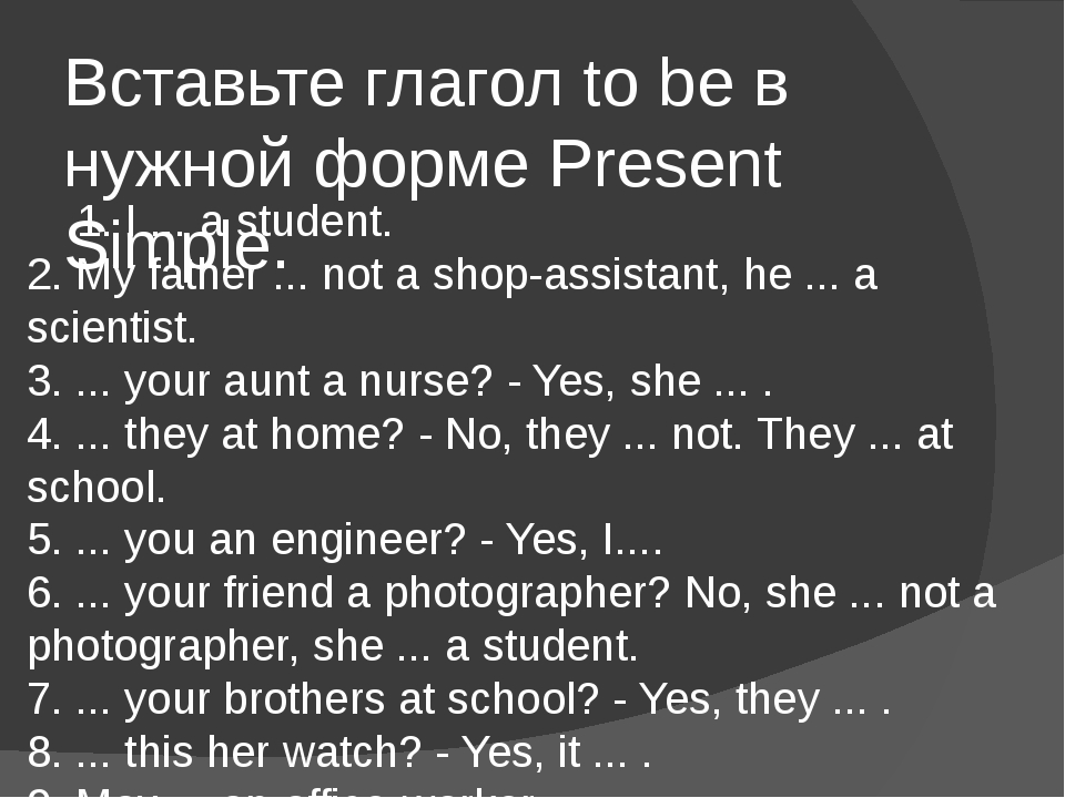Вставьте глагол to be в нужной форме Present Simple. 1. I ... a student. 2....