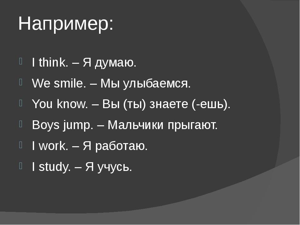 Например: I think. – Я думаю. We smile. – Мы улыбаемся. You know. – Вы (ты) з...