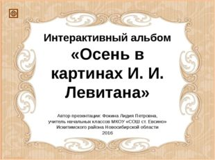 Интерактивный альбом «Осень в картинах И. И. Левитана» Автор презентации: Фок