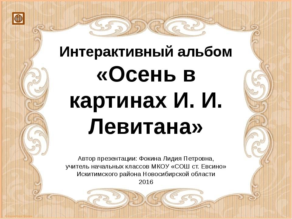 Интерактивный альбом «Осень в картинах И. И. Левитана» Автор презентации: Фок...