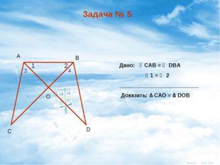 Задача № 5 Дано: ∠CАВ = ∠ DBА ∠1 = ∠ 2 __________________________ Доказать: ∆