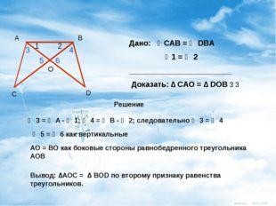 Дано: ∠CАВ = ∠ DBА ∠1 = ∠ 2 ________________________ Доказать: ∆ САО = ∆ DОВ