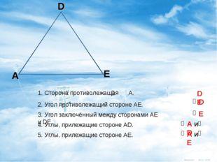 A D E 1. Сторона противолежащая А. 2. Угол противолежащий стороне АЕ. 3. Угол
