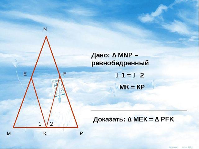 М Р К Е F N Дано: ∆ MNP – равнобедренный ∠1 = ∠ 2 МК = КР ___________________...
