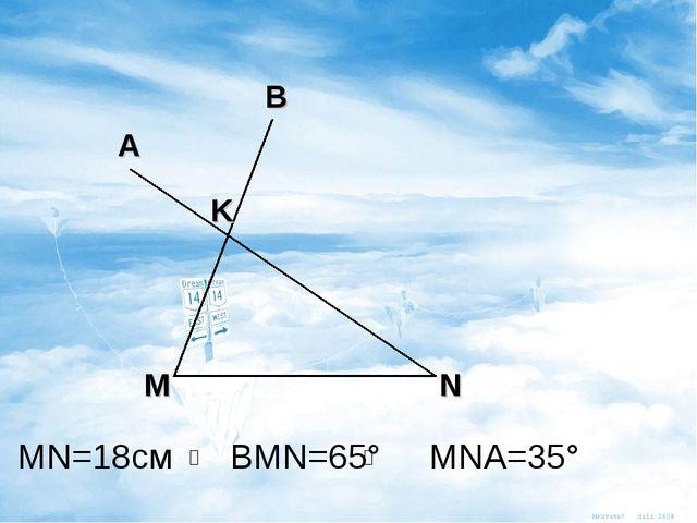 M N B А K МN=18см BMN=65° MNA=35°