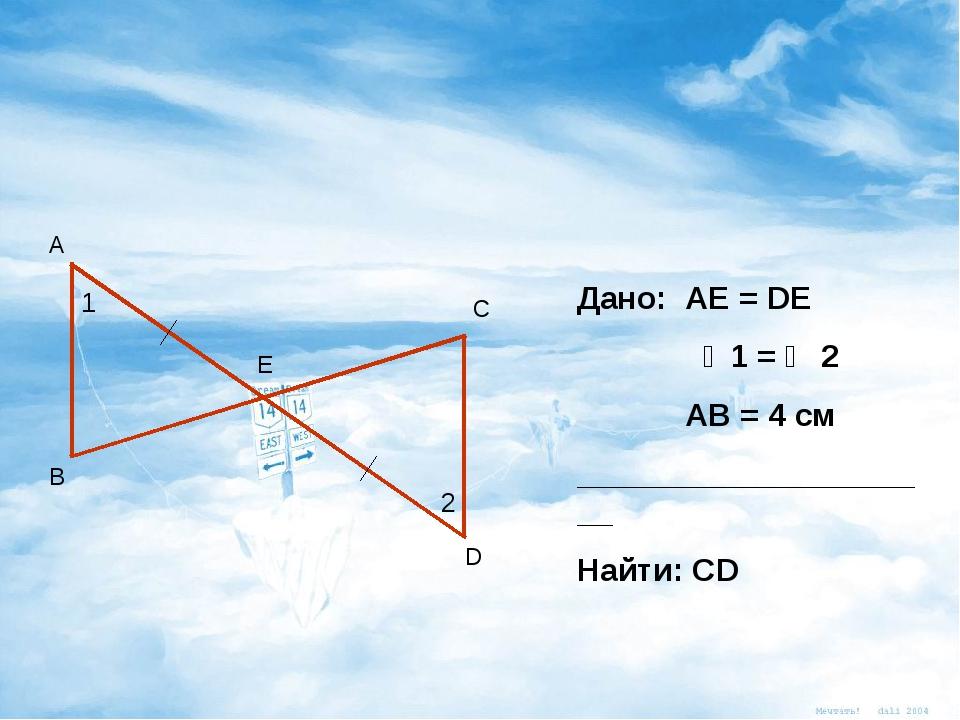 А В С D Е 1 2 Дано: АЕ = DE ∠1 = ∠ 2 АВ = 4 см _____________________ Найти: СD
