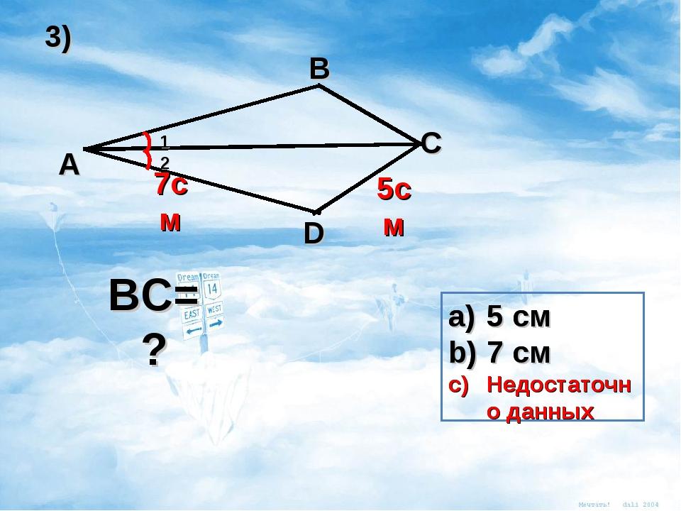 A B C D 7см 5см 1 2 BC= ? 5 см 7 см Недостаточно данных 3) 5 см 7 см Недостат...