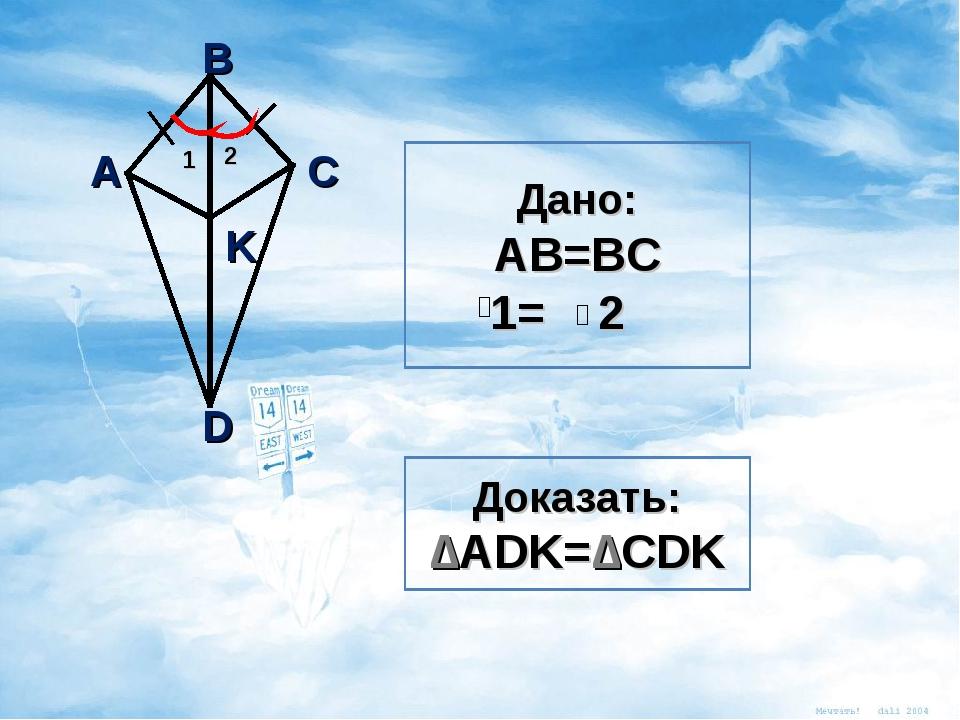 C B A D K 1 2 Доказать: ∆ADK=∆CDK