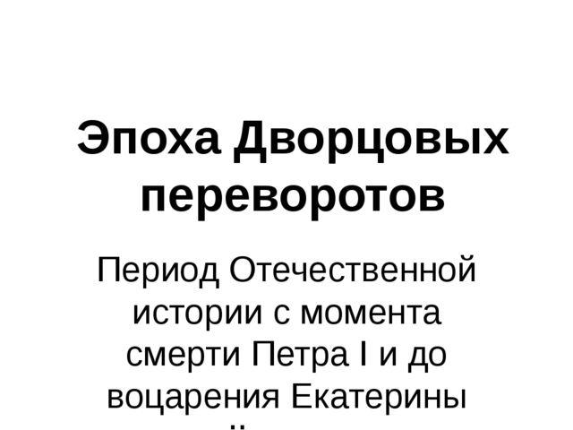 Эпоха Дворцовых переворотов Период Отечественной истории с момента смерти Пет...