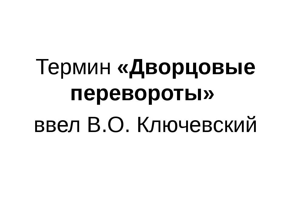 Термин «Дворцовые перевороты» ввел В.О. Ключевский