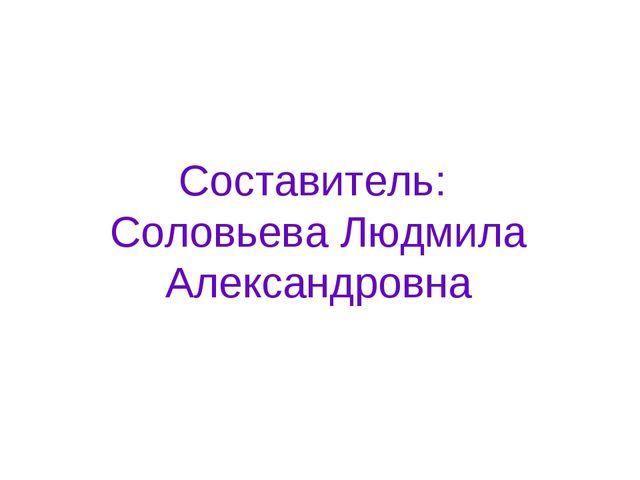 Составитель: Соловьева Людмила Александровна