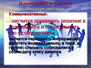Коммуникативные: научится принимать решение в ходе диалога и согласовывать ег