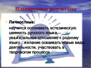 Личностные: научится осознавать эстетическую ценность русского языка, уважите