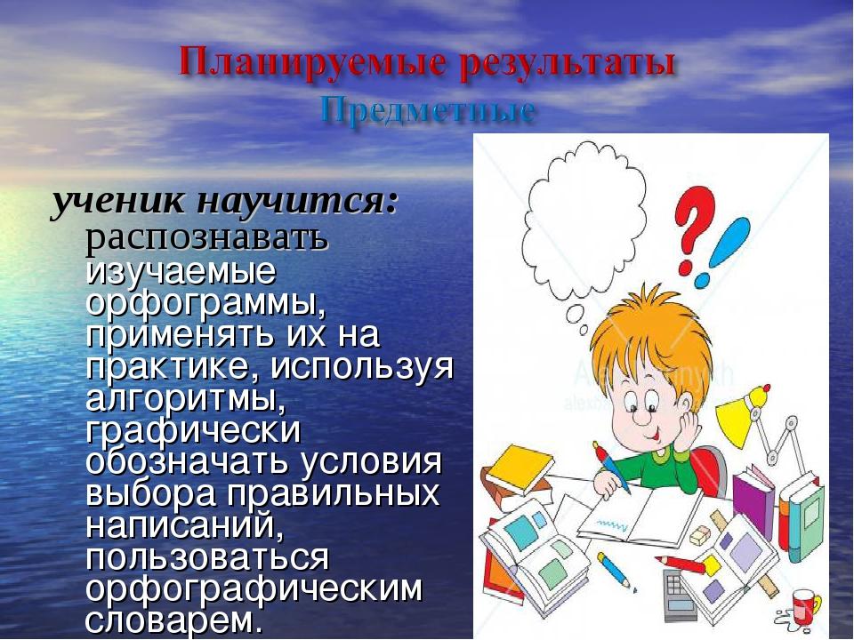 ученик научится: распознавать изучаемые орфограммы, применять их на практике,...