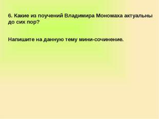 6. Какие из поучений Владимира Мономаха актуальны до сих пор? Напишите на дан